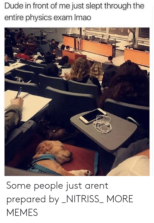 Dank, Dude, and Memes: Dude in front of me just slept through the  entire physics exam Imao Some people just arent prepared by _NITRISS_ MORE MEMES