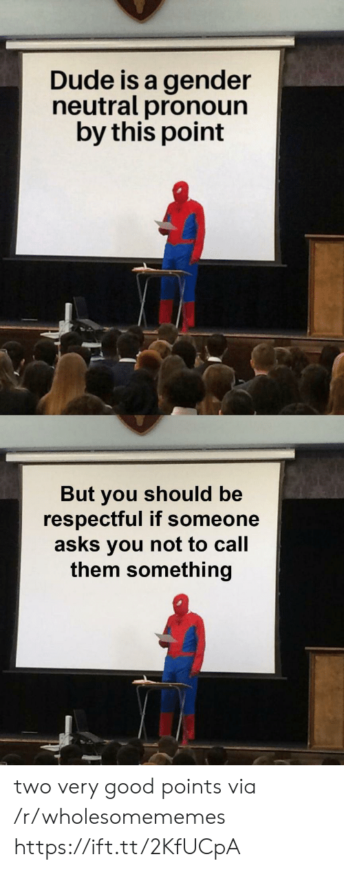 Dude, Good, and Pronoun: Dude is a gender  neutral pronoun  by this point  But you should be  respectful if someone  asks you not to call  them something two very good points via /r/wholesomememes https://ift.tt/2KfUCpA