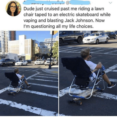 Dude, Life, and Skateboarding: Dude just cruised past me riding a lawn  chair taped to an electric skateboard while  vaping and blasting Jack Johnson. Novw  I'm questioning all my life choices.  ас