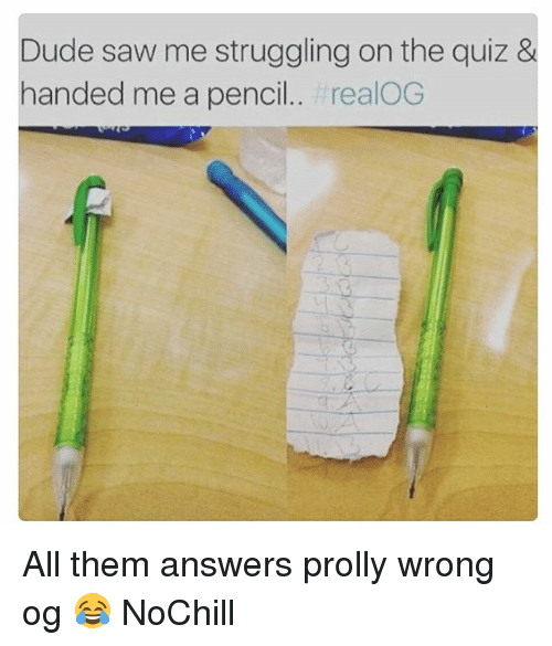 Dude, Funny, and Saw: Dude saw me struggling on the quiz &  handed me a pencil.. realOG All them answers prolly wrong og 😂 NoChill