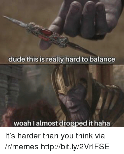 Dude, Memes, and Http: dude this is really hard to balance  woah I almost dropped it haha It's harder than you think via /r/memes http://bit.ly/2VrIFSE