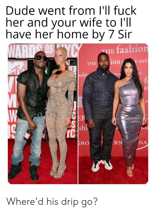 ward: Dude went from I'll fuck  her and your wife to l'll  have her home by 7 Sir  WARD 09YCY  fashion  THE  P INT  THE ion  NC.  ashi  RNA  R  AT  ER  S shi  IC  NA  NA  RN  GRO Where'd his drip go?