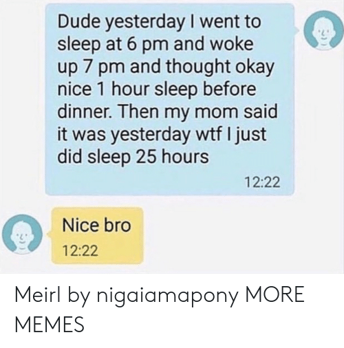 Dank, Dude, and Memes: Dude yesterday I went to  sleep at 6 pm and woke  up 7 pm and thought okay  nice 1 hour sleep before  dinner. Then my mom said  it was yesterday wtf I just  did sleep 25 hours  12:22  Nice bro  12:22 Meirl by nigaiamapony MORE MEMES