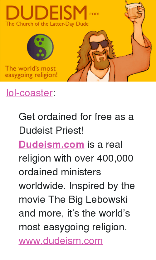 """Church, Dude, and Lol: DUDEISM  .com  The Church of the Latter-Day Dude  The world's most  easygoing religion! <p><a href=""""http://lol-coaster.tumblr.com/post/159351393302/get-ordained-for-free-as-a-dudeist-priest"""" class=""""tumblr_blog"""">lol-coaster</a>:</p><blockquote> <p>  Get ordained for free as a Dudeist Priest!<b> <a href=""""http://www.dudeism.com"""">Dudeism.com</a></b> is a real religion with over 400,000 ordained ministers worldwide. Inspired by the movie The Big Lebowski and more, it's the world's most easygoing religion.  <br/></p> <p>  <a href=""""http://www.dudeism.com/"""">www.dudeism.com</a>  <br/></p> </blockquote>"""