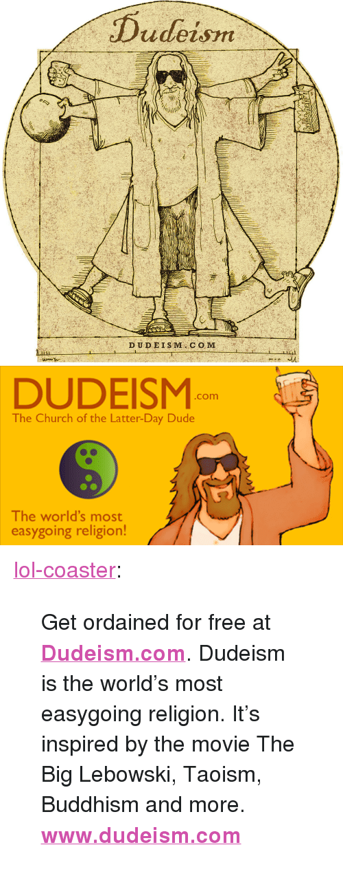 """Church, Dude, and Lol: DUDEISM  .com  The Church of the Latter-Day Dude  The world's most  easygoing religion! <p><a href=""""http://lol-coaster.tumblr.com/post/158941046577/get-ordained-for-free-at-dudeismcom-dudeism-is"""" class=""""tumblr_blog"""">lol-coaster</a>:</p><blockquote> <p>Get ordained for free at <b><a href=""""http://www.dudeism.com"""">Dudeism.com</a></b>. Dudeism is the world's most easygoing religion. It's inspired by the movie The Big Lebowski, Taoism, Buddhism and more.<br/></p> <p>  <b><a href=""""http://www.dudeism.com/"""">www.dudeism.com</a>  </b><br/></p> </blockquote>"""