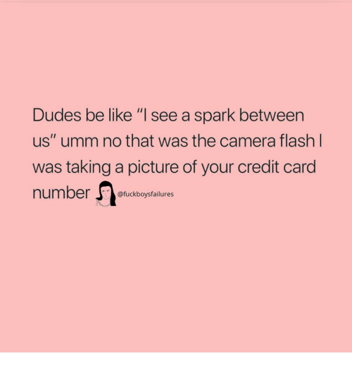 """Be Like, Camera, and Girl Memes: Dudes be like """"I see a spark between  us"""" umm no that was the camera flash  was taking a picture of your credit card  number  Il  @fuckboysfailures"""
