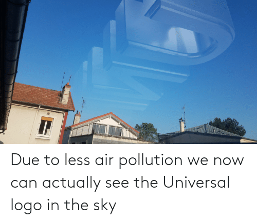 air: Due to less air pollution we now can actually see the Universal logo in the sky