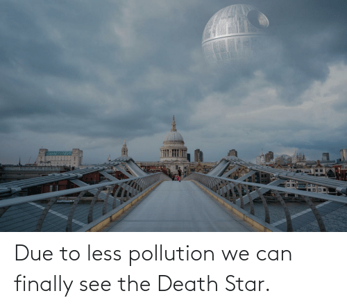 Star: Due to less pollution we can finally see the Death Star.