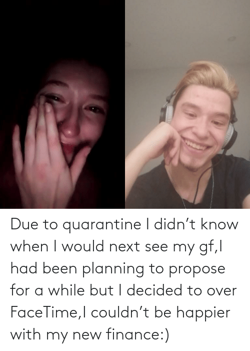 Gf: Due to quarantine I didn't know when I would next see my gf,I had been planning to propose for a while but I decided to over FaceTime,I couldn't be happier with my new finance:)