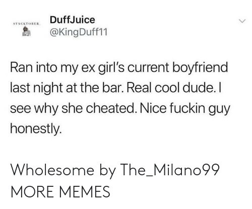 See Why: DuffJuice  STACKTOBERn  @KingDuff11  Ran into my ex girl's current boyfriend  last night at the bar. Real cool dude.I  see why she cheated. Nice fuckin guy  honestly. Wholesome by The_Milano99 MORE MEMES