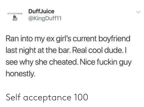 Boyfriend: DuffJuice  STACKTOREN  @KingDuff11  Ran into my ex girl's current boyfriend  last night at the bar. Real cool dude. I  see why she cheated. Nice fuckin guy  honestly. Self acceptance 100