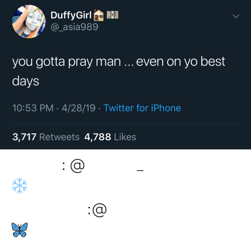 Instagram, Iphone, and Twitter: DuffyGirl  @_asia989  you gotta pray man even on yo best  days  10:53 PM-4/28/19 Twitter for iPhone  3,717 Retweets 4,788 Likes 𝗙𝗼𝗹𝗹𝗼𝘄: @𝗧𝗿𝗼𝗽𝗶𝗰_𝗠 𝗳𝗼𝗿 𝗺𝗼𝗿𝗲 ❄️ 𝗜𝗻𝘀𝘁𝗮𝗴𝗿𝗮𝗺:@𝗴𝗹𝗶𝘇𝘇𝘆𝗽𝗼𝘀𝘁𝗲𝗱𝘁𝗵𝗮𝘁 🦋