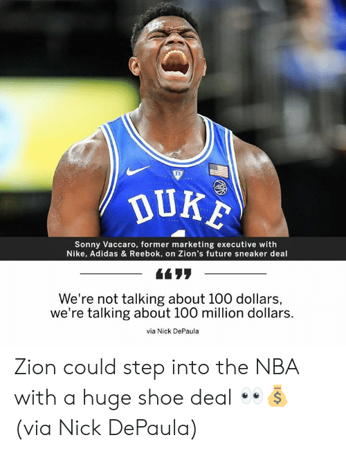 Nike: DUKE  Sonny Vaccaro, former marketing executive with  Nike, Adidas & Reebok, on Zion's future sneaker deal  -66リリ  ー  We're not talking about 100 dollars,  we're talking about 100 million dollars.  via Nick DePaula Zion could step into the NBA with a huge shoe deal 👀💰 (via Nick DePaula)