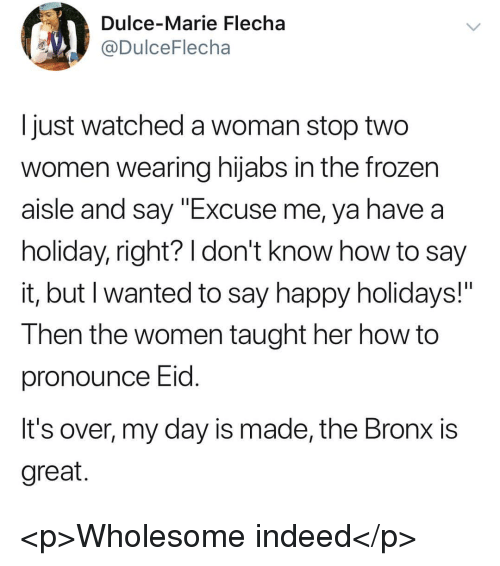 "Frozen, Say It, and Happy: Dulce-Marie Flecha  @DulceFlecha  I just watched a woman stop two  women wearing hijabs in the frozen  aisle and say ""Excuse me, ya have a  holiday, right? I don't know how to say  It, but I wanted to say happy holidays!  Then the women taught her how to  pronounce Eid  It's over, my day is made, the Bronx is  great <p>Wholesome indeed</p>"