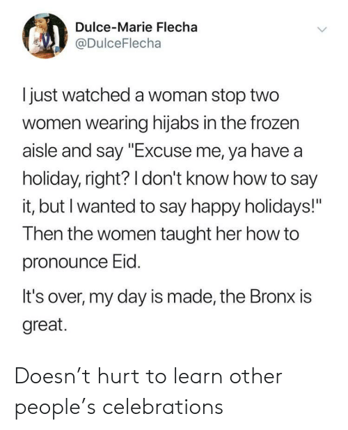 """How To Say: Dulce-Marie Flecha  @DulceFlecha  I just watched a woman stop two  women wearing hijabs in the frozen  aisle and say """"Excuse me, ya have a  holiday, right? 1 don't know how to say  it, but I wanted to say happy holidays!""""  Then the women taught her how to  pronounce Eid  It's over, my day is made, the Bronx is  great. Doesn't hurt to learn other people's celebrations"""