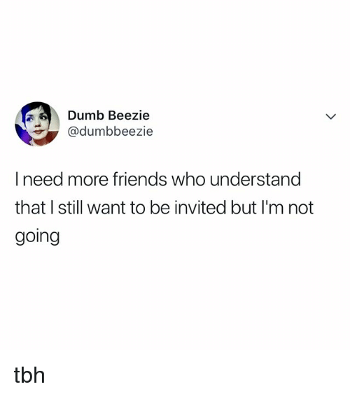 Dumb, Friends, and Tbh: Dumb Beezie  @dumbbeezie  I need more friends who understand  that I still want to be invited but I'm not  going tbh