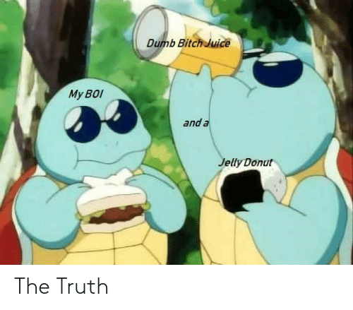 donut: Dumb Bitch Juice  My BOI  and a  Jelly Donut The Truth