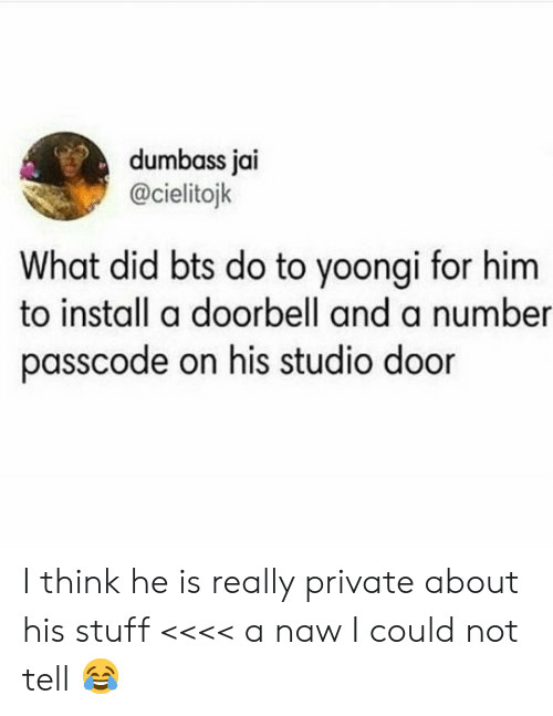 Yoongi: dumbass jai  @cielitojk  What did bts do to yoongi for him  to install a doorbell and a number  passcode on his studio door I think he is really private about his stuff <<<< a naw I could not tell 😂