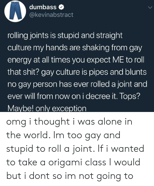 Origami: dumbass  @@kevinabstract  rolling joints is stupid and straight  culture my hands are shaking from gay  energy at all times you expect ME to roll  that shit? gay culture is pipes and blunts  no gay person has ever rolled a joint and  ever will from now on i decree it. Tops?  Maybe! only exception omg i thought i was alone in the world. Im too gay and stupid to roll a joint. If i wanted to take a origami class I would but i dont so im not going to