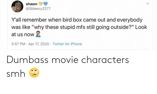 Characters: Dumbass movie characters smh 🙄