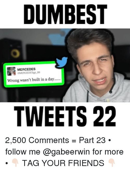 Friends, Memes, and Mercedes: DUMBEST  MERCEDES  Wrong wasn't built in a day  TWEETS 22 2,500 Comments = Part 23 • follow me @gabeerwin for more • 👇🏻 TAG YOUR FRIENDS 👇🏻