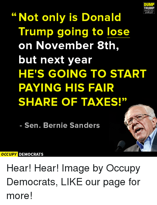 "hear hear: DUMP  TRUMP  Change your  66  Not only is Donald  Trump going to lose  on November 8th,  but next year  HE'S GOING TO START  PAYING HIS FAIR  SHARE OF TAXES!""  Sen. Bernie Sanders  OCCUPY DEMOCRATS Hear! Hear!  Image by Occupy Democrats, LIKE our page for more!"