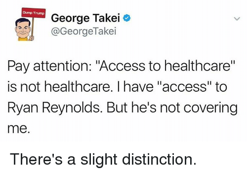 """Memes, Access, and 🤖: Dump Trump  George Takei  @GeorgeTakei  Pay attention: """"Access to healthcare""""  is not healthcare. I have """"access"""" to  Ryan Reynolds. But he's not covering  me. There's a slight distinction."""