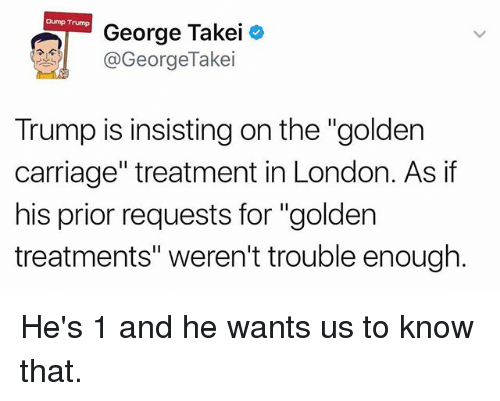 """Memes, London, and Trump: Dump Trump  George Takei  @GeorgeTakei  Trump is insisting on the """"golden  carriage"""" treatment in London. As if  his prior requests for """"golden  treatments"""" weren't trouble enough He's 1 and he wants us to know that."""