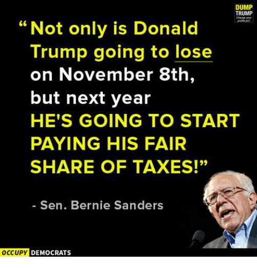 """Memes, Taxes, and Bernie: DUMP  TRUMP  """"Not only is Donald  Trump going to lose  on November 8th  but next year  HE'S GOING TO START  PAYING HIS FAIR  SHARE OF TAXES!""""  Sen. Bernie Sanders  OCCUPY  DEMOCRATS"""