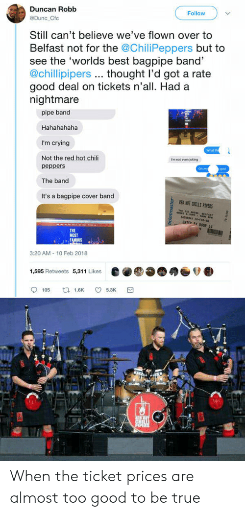 Crying, God, and Oh My God: Duncan Robb  Follow  @Dunc Cfc  Still can't believe we've flown over to  Belfast not for the @ChiliPeppers but to  see the 'worlds best bagpipe band'  @chillipipers thought l'd got a rate  good deal on tickets n'all. Had a  nightmare  pipe band  Hahahahaha  I'm crying  Not the red hot chili  What th  rm not even joking  peppers  The band  It's a bagpipe cover band  Oh my  god  RED HOT CHILE PLPERS  THe  Y DOOR 14  THE  MOST  3:20 AM-10 Feb 2018  1,595 Retweets 5,311 Likes  e●●●●●ov.  9105 tl 1.6K 5.3K a When the ticket prices are almost too good to be true