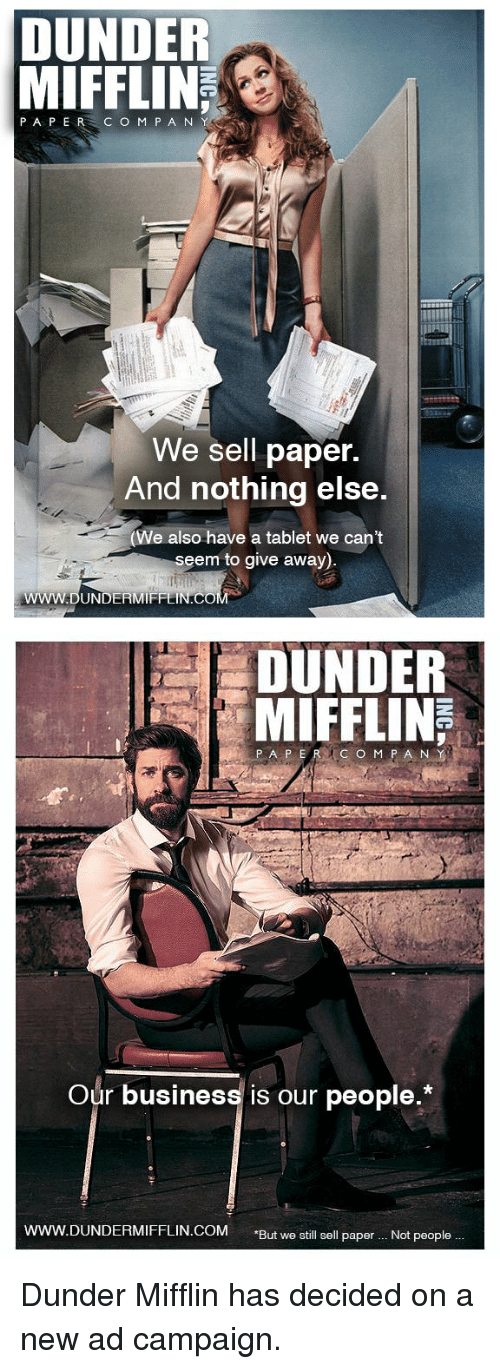 """Tablet, The Office, and Business: DUNDER  MIFFLIN  PAPER C O M P A N  We sell paper.  And nothing else.  e also have a tablet we cant  seem to give away)   DUNDER  MIFFLIN  Our business is our people.*  ERMIFFLIN.COM """"But we still sell paper.. Not people. Dunder Mifflin has decided on a new ad campaign."""