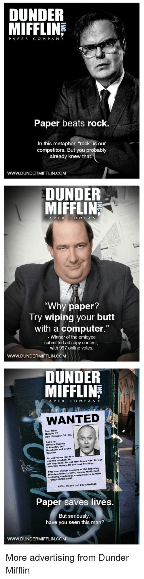 "Butt, Money, and Sex: DUNDER  PAPERCO M P A NY  Paper beats rock  In this metaphor, ""rock"" is our  competitors. But you probably  already knew that.  WWW.DUNDERMIFFLIN.COM   DUNDER  MIFFLIN  187  PA P ERC O M P A N  ""Why paper  Try wiping your butt  with a computer.""  Winner of the emloyee  submitted ad copy contest  with 997 online votes.  WWW.DUNDERMIFFLIN.COM   DUNDER  MIFFLINE  PAPERCOM PANY  WANTED  Sex: Male  Height: 60  Age: Between 30 80.  Goes by  William Charles  Schneider, Jeff  Bomondo and Creed  Bratton.  Do not follow him to a EEE  second location. Do  not approach. Do not offer him a ride. Do not  loan him money. Do not read his blog.  This man stands accused of the following  felonies: Identity theft, normal theft, fight  clubbing, vandalism, conspiracy to commit  - TURN OVER PAGE.  TIPS-Please call 213-570-4649  Paper saves lives.  But seriously,  have you seen this man?  WWW.DUNDERMIFFLIN.COM More advertising from Dunder Mifflin"