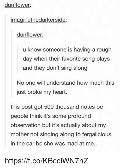 Singing, Fergalicious, and Heart: dunflower:  imaginethedarkerside:  dunflower  u know someone is having a rough  day when their favorite song plays  and they don't sing along  No one will understand how much this  just broke my heart.  this post got 500 thousand notes bc  people think it's some profound  observation but it's actually about my  mother not singing along to fergalicious  in the car bc she was mad at me. https://t.co/KBcciWN7hZ