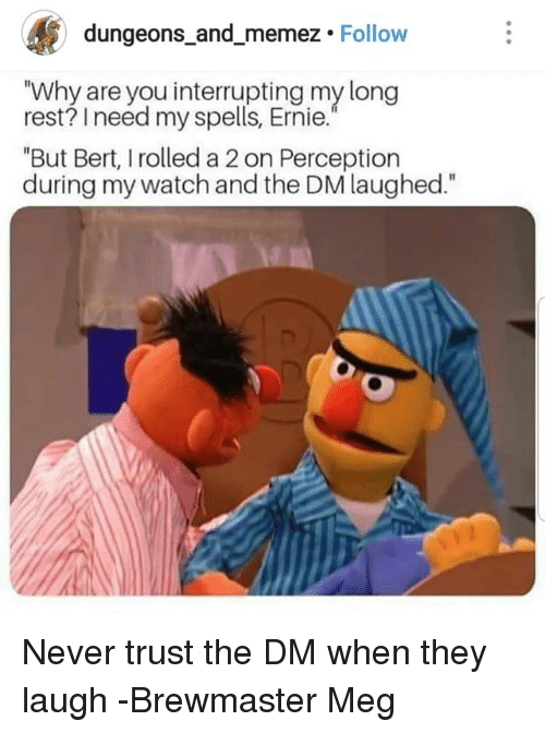 "Watch, DnD, and Never: dungeons and memez. Follow  ""Why are you interrupting my long  rest? I need my spells, Ernie.  ""But Bert, I rolled a 2 on Perception  during my watch and the DM laughed."" Never trust the DM when they laugh  -Brewmaster Meg"