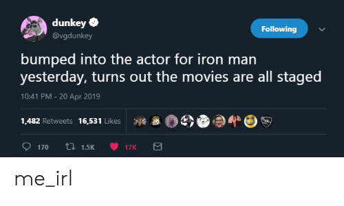 Iron Man, Movies, and Irl: dunkey  Following  @vgdunkey  bumped into the actor for iron man  yesterday, turns out the movies are all staged  10:41 PM - 20 Apr 2019  1.482 Retweets 16,531 Likes ge 5€e  t 1.5K ·17K me_irl
