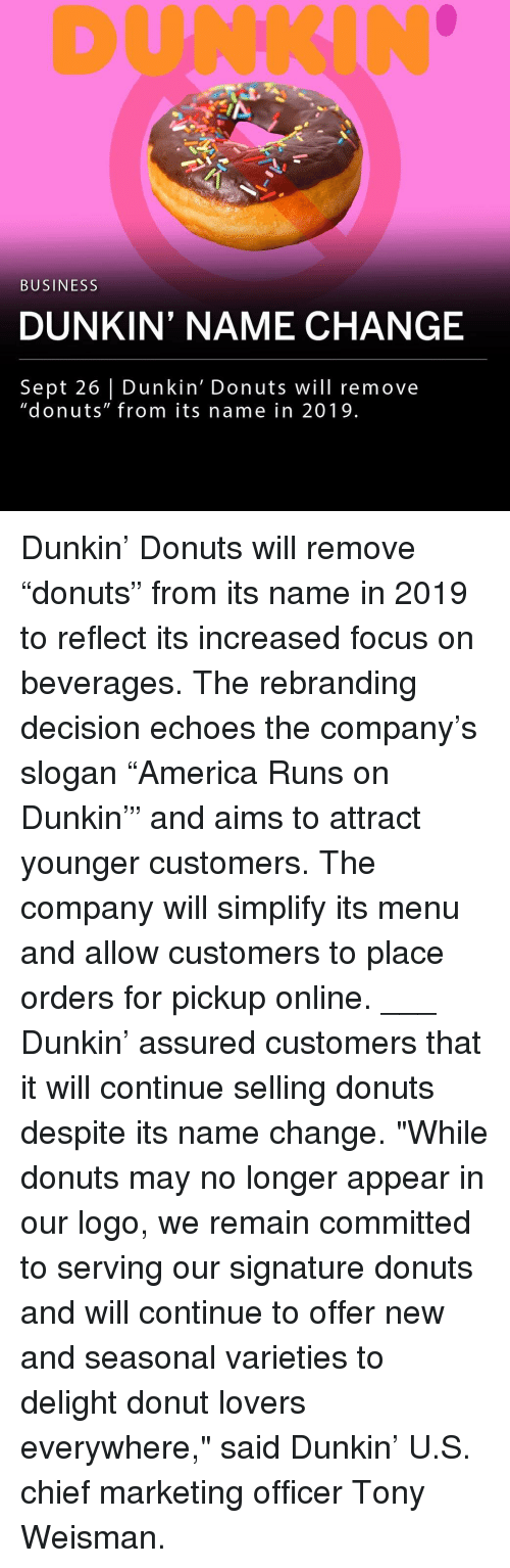 """Memes, Business, and Donuts: DUNKIN  BUSINESS  DUNKIN' NAME CHANGE  Sept 26 Dunkin' Donuts will remove  """"donuts"""" from its name in 2019 Dunkin' Donuts will remove """"donuts"""" from its name in 2019 to reflect its increased focus on beverages. The rebranding decision echoes the company's slogan """"America Runs on Dunkin'"""" and aims to attract younger customers. The company will simplify its menu and allow customers to place orders for pickup online. ___ Dunkin' assured customers that it will continue selling donuts despite its name change. """"While donuts may no longer appear in our logo, we remain committed to serving our signature donuts and will continue to offer new and seasonal varieties to delight donut lovers everywhere,"""" said Dunkin' U.S. chief marketing officer Tony Weisman."""
