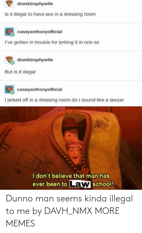 illegal: Dunno man seems kinda illegal to me by DAVH_NMX MORE MEMES