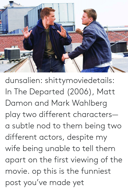 tell them: dunsalien:  shittymoviedetails: In The Departed (2006), Matt Damon and Mark Wahlberg play two different characters— a subtle nod to them being two different actors, despite my wife being unable to tell them apart on the first viewing of the movie. op this is the funniest post you've made yet