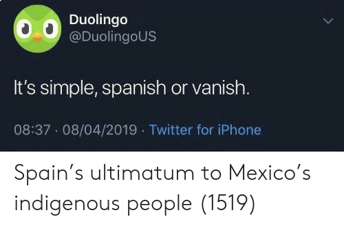 indigenous: Duolingo  @DuolingoUS  It's simple, spanish or vanish.  08:37 08/04/2019 Twitter for iPhone Spain's ultimatum to Mexico's indigenous people (1519)