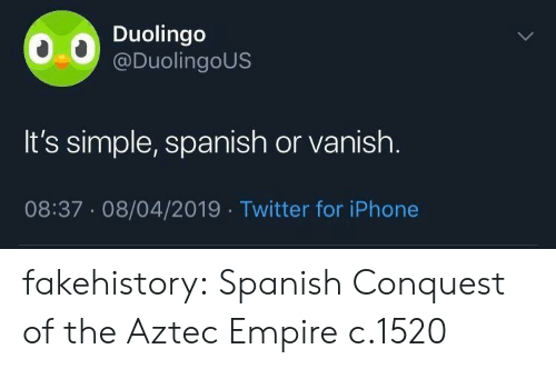 Empire, Iphone, and Spanish: Duolingo  @DuolingoUS  It's simple, spanish or vanish.  08:37.08/04/2019 Twitter for iPhone fakehistory: Spanish Conquest of the Aztec Empire c.1520