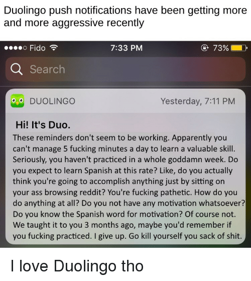 i give up: Duolingo push notifications have been getting more  and more aggressive recently  Fido  7:33 PM  @ 72%  Searc  DUOLINGO  Yesterday, 7:11 PM  Hi! It's Duo.  These reminders don't seem to be working. Apparently you  can't manage 5 fucking minutes a day to learn a valuable skill.  Seriously, you haven't practiced in a whole goddamn week. Do  you expect to learn Spanish at this rate? Like, do you actually  think you're going to accomplish anything just by sitting on  your ass browsing reddit? You're fucking pathetic. How do you  do anything at all? Do you not have any motivation whatsoever?  Do you know the Spanish word for motivation? Of course not.  We taught it to you 3 months ago, maybe you'd remember if  you fucking practiced. I give up. Go kill yourself you sack of shit I love Duolingo tho