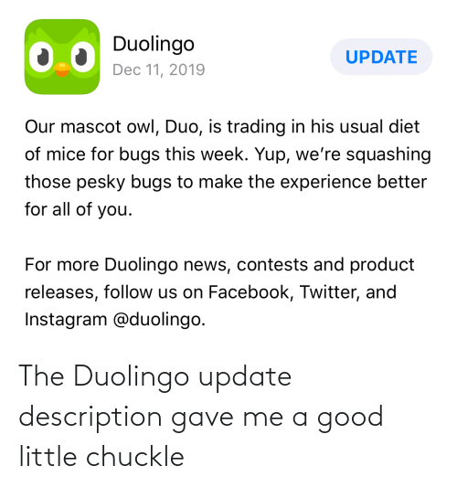 yup: Duolingo  UPDATE  Dec 11, 2019  Our mascot owl, Duo, is trading in his usual diet  of mice for bugs this week. Yup, we're squashing  those pesky bugs to make the experience better  for all of you.  For more Duolingo news, contests and product  releases, follow us on Facebook, Twitter, and  Instagram @duolingo. The Duolingo update description gave me a good little chuckle