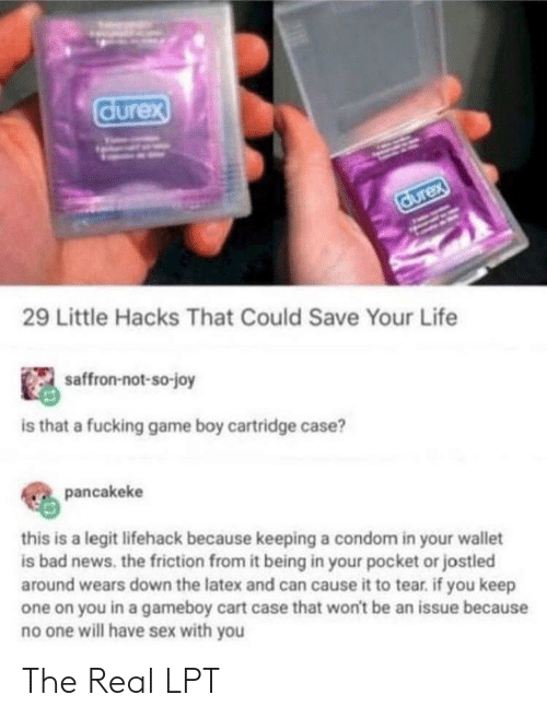 Condom: durex  durex  29 Little Hacks That Could Save Your Life  saffron-not-so-joy  is that a fucking game boy cartridge case?  pancakeke  this is a legit lifehack because keeping a condom in your wallet  is bad news. the friction from it being in your pocket or jostled  around wears down the latex and can cause it to tear. if you keep  one on you in a gameboy cart case that won't be an issue because  no one will have sex with you The Real LPT