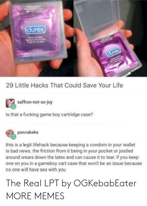 Condom: durex  durex  29 Little Hacks That Could Save Your Life  saffron-not-so-joy  is that a fucking game boy cartridge case?  pancakeke  this is a legit lifehack because keeping a condom in your wallet  is bad news. the friction from it being in your pocket or jostled  around wears down the latex and can cause it to tear. if you keep  one on you in a gameboy cart case that won't be an issue because  no one will have sex with you The Real LPT by OGKebabEater MORE MEMES
