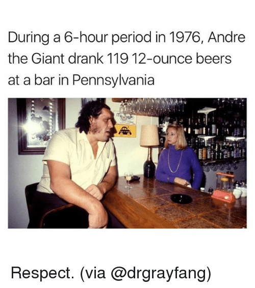 barred: During a 6-hour period in 1976, Andre  the Giant drank 119 12-ounce beers  at a bar in Pennsylvania Respect. (via @drgrayfang)