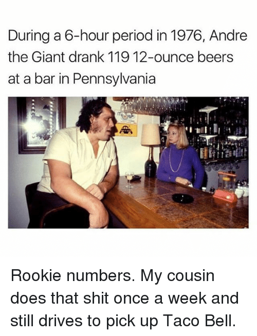 barred: During a 6-hour period in 1976, Andre  the Giant drank 119 12-ounce beers  at a bar in Pennsylvania Rookie numbers. My cousin does that shit once a week and still drives to pick up Taco Bell.
