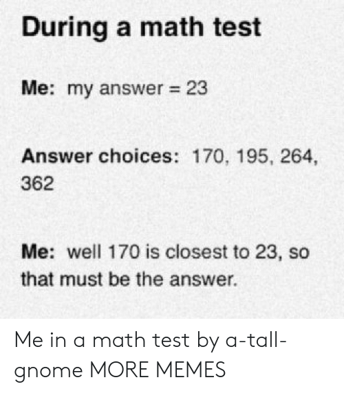 Dank, Memes, and Target: During a math test  Me: my answer 23  Answer choices: 170, 195, 264,  362  Me: well 170 is closest to 23, so  that must be the answer  . Me in a math test by a-tall-gnome MORE MEMES