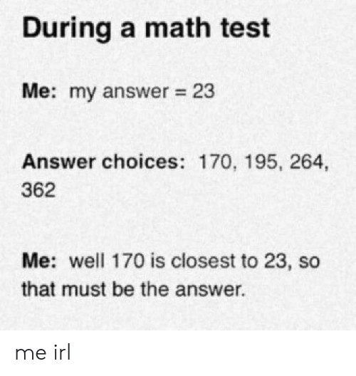 Math, Test, and Irl: During a math test  Me: my answer 23  Answer choices: 170, 195, 264,  362  Me: well 170 is closest to 23, so  that must be the answer me irl