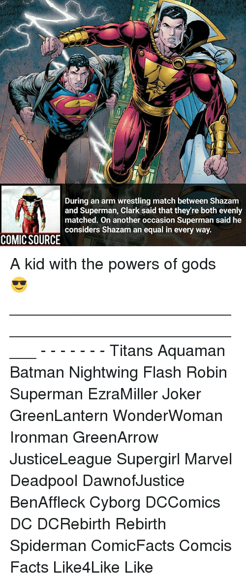 Batman, Facts, and Joker: During an arm wrestling match between Shazam  and Superman, Clark said that they're both evenly  matched. On another occasion Superman said he  considers Shazam an equal in every way.  COMIC SOURCE A kid with the powers of gods 😎 _____________________________________________________ - - - - - - - Titans Aquaman Batman Nightwing Flash Robin Superman EzraMiller Joker GreenLantern WonderWoman Ironman GreenArrow JusticeLeague Supergirl Marvel Deadpool DawnofJustice BenAffleck Cyborg DCComics DC DCRebirth Rebirth Spiderman ComicFacts Comcis Facts Like4Like Like