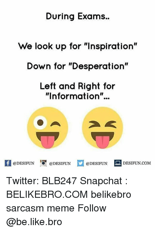 """Be Like, Meme, and Memes: During Exams..  We look up for """"Inspiration""""  Down for """"Desperation""""  Left and Right for  """"Information""""..  K @DESIFUN 1 @DESIFUN  @DESIFUN DESIFUN.COM Twitter: BLB247 Snapchat : BELIKEBRO.COM belikebro sarcasm meme Follow @be.like.bro"""